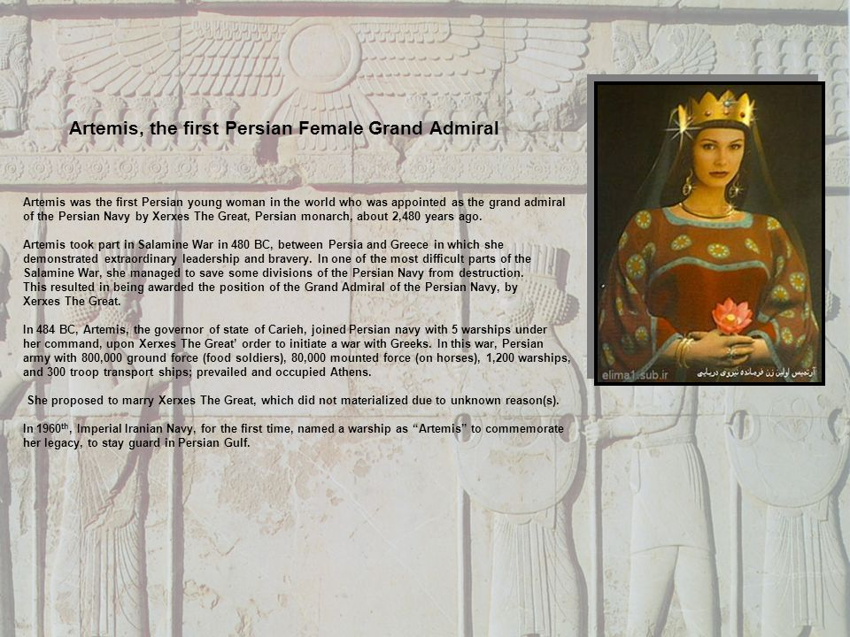 Artemis was the first Persian young woman in the world who was appointed as the grand admiral of the Persian Navy by Xerxes The Great, Persian monarch, about 2,480 years ago.