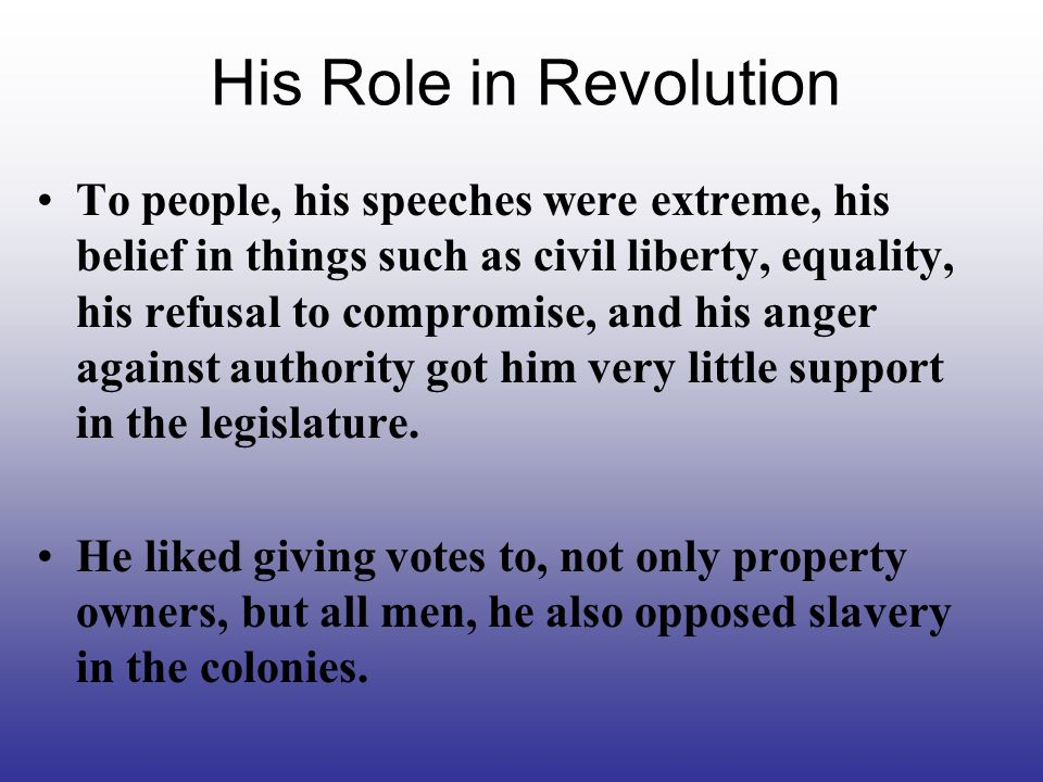 His Role in Revolution To people, his speeches were extreme, his belief in things such as civil liberty, equality, his refusal to compromise, and his anger against authority got him very little support in the legislature.