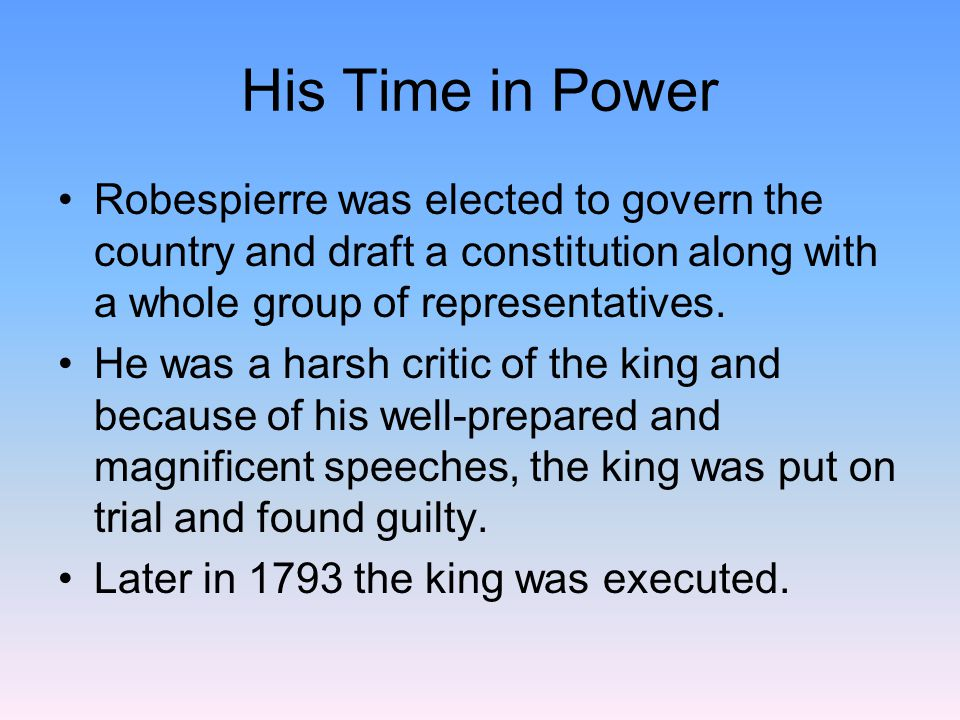 His Time in Power Robespierre was elected to govern the country and draft a constitution along with a whole group of representatives.