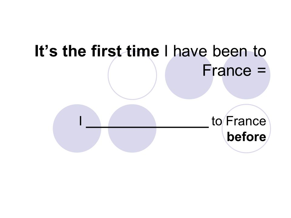 It's the first time I have been to France = I _________________ to France before