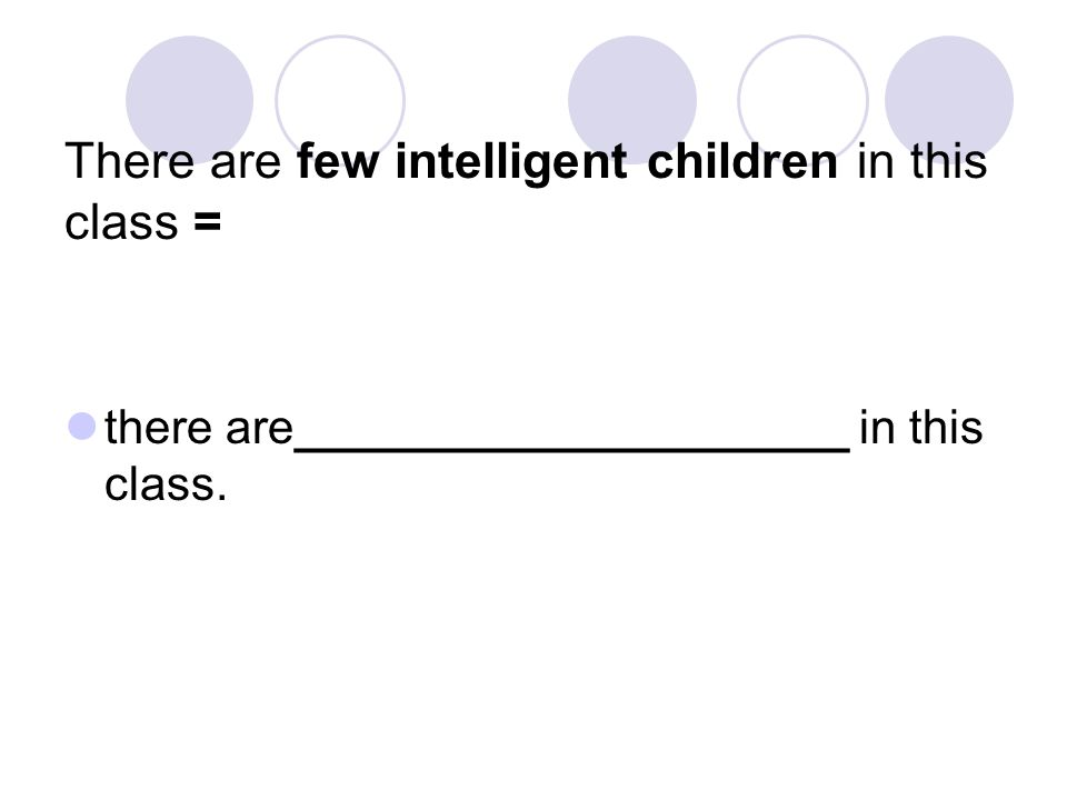 There are few intelligent children in this class = there are_____________________ in this class.