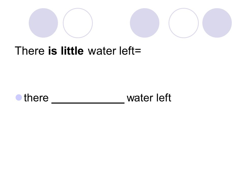 There is little water left= there ____________ water left
