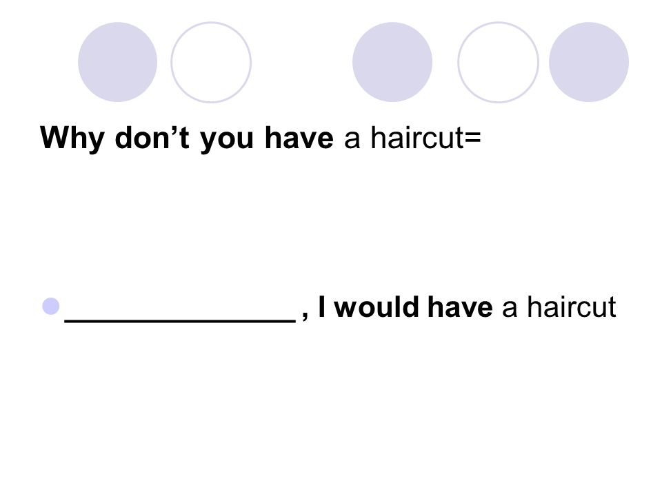 Why don't you have a haircut= ______________, I would have a haircut