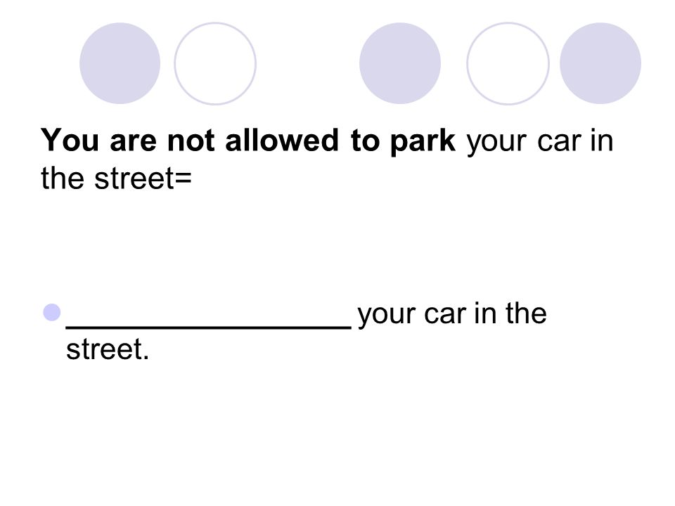 You are not allowed to park your car in the street= _________________ your car in the street.