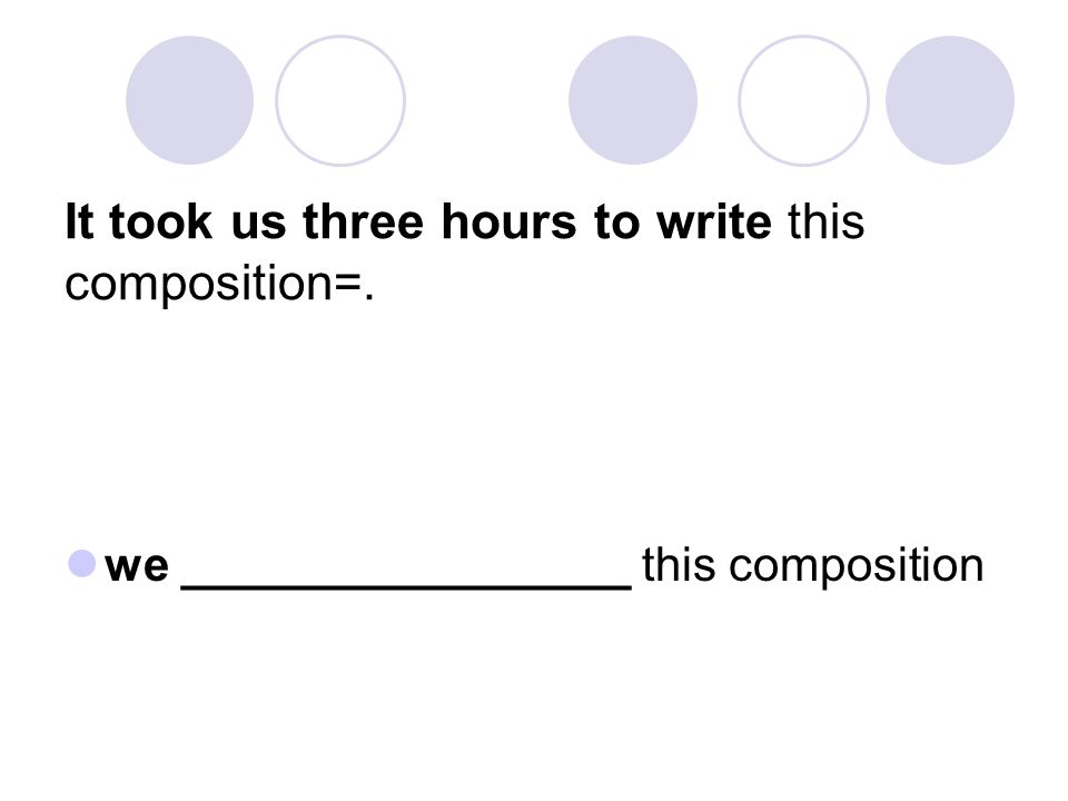 It took us three hours to write this composition=. we _________________ this composition