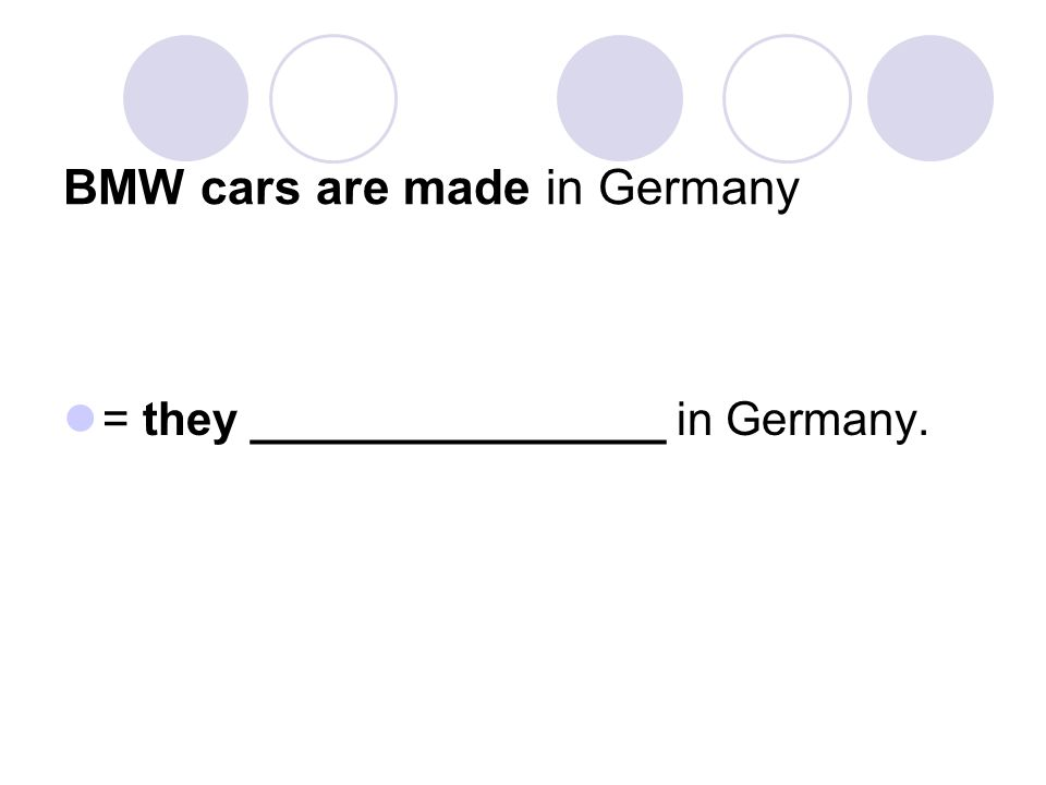 BMW cars are made in Germany = they ________________ in Germany.