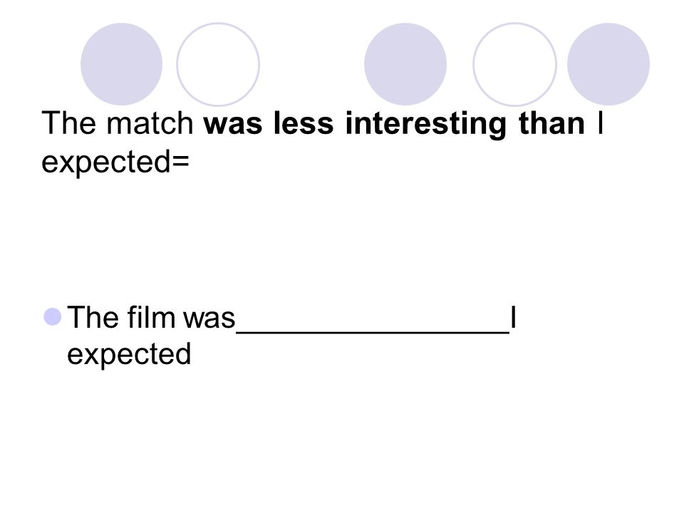 The match was less interesting than I expected= The film was________________I expected