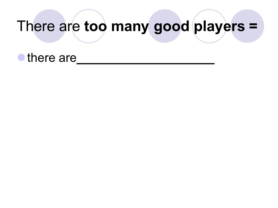 There are too many good players = there are____________________