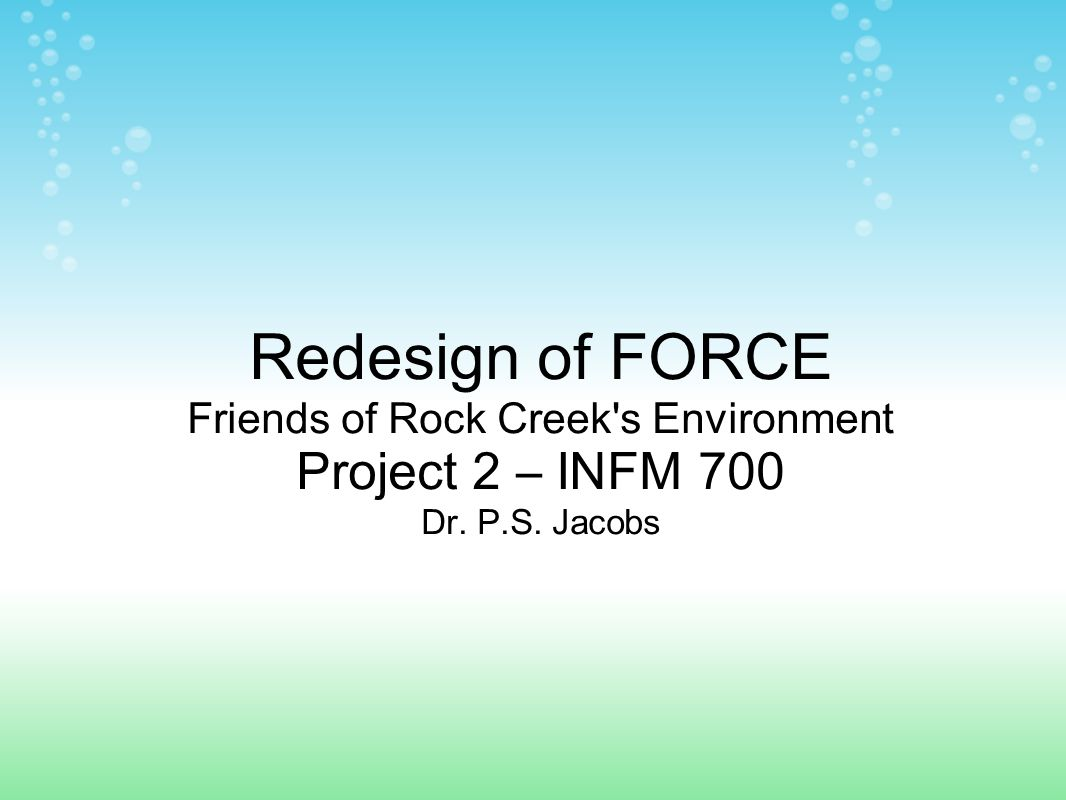 Redesign of FORCE Friends of Rock Creek s Environment Project 2 – INFM 700 Dr. P.S. Jacobs