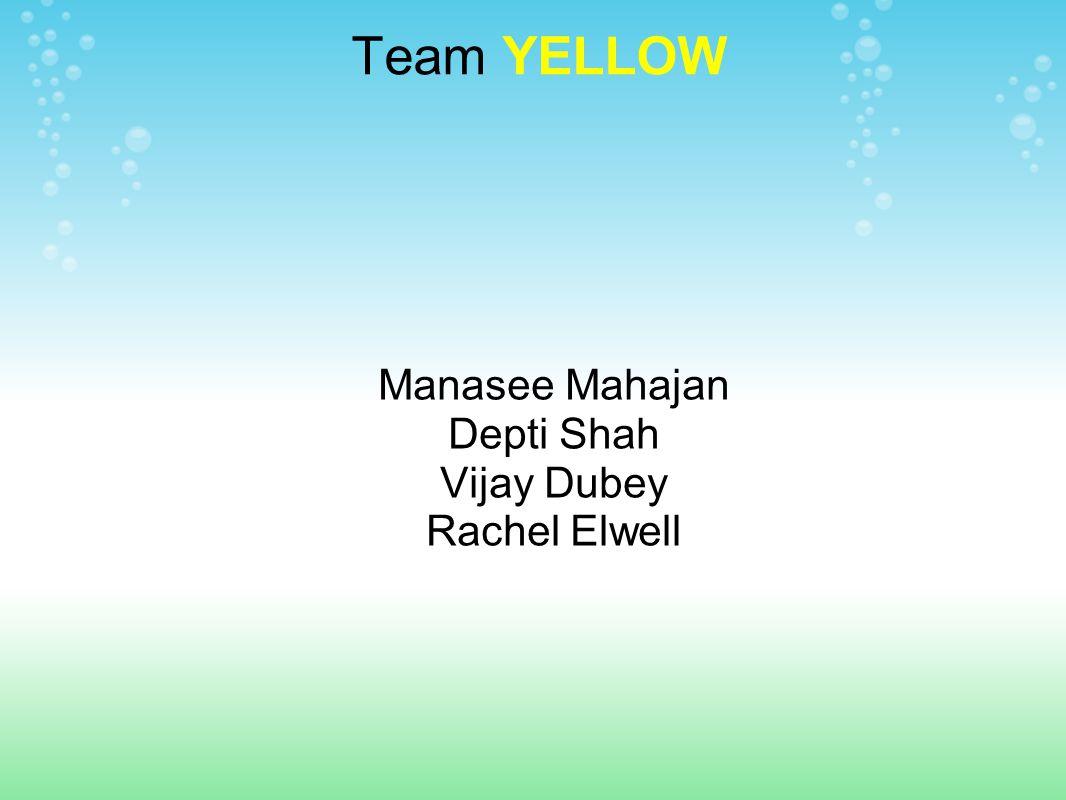 Team YELLOW Manasee Mahajan Depti Shah Vijay Dubey Rachel Elwell