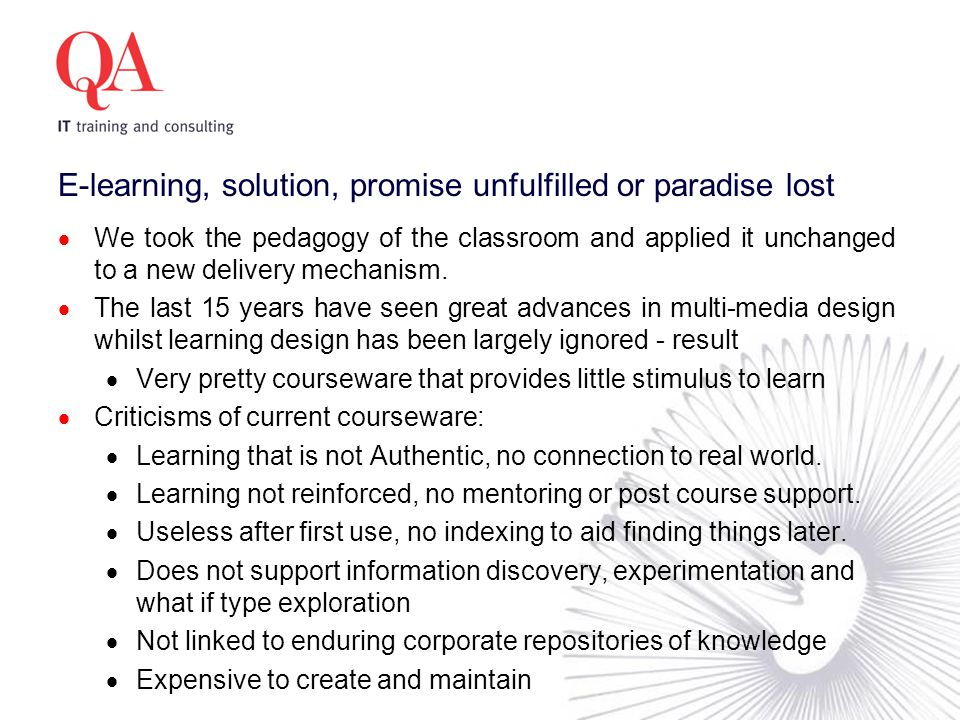 E-learning, solution, promise unfulfilled or paradise lost  We took the pedagogy of the classroom and applied it unchanged to a new delivery mechanism.