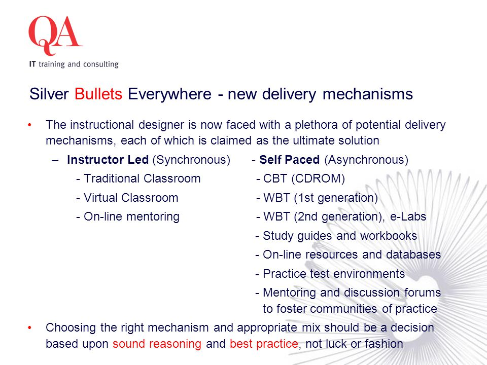 Silver Bullets Everywhere - new delivery mechanisms The instructional designer is now faced with a plethora of potential delivery mechanisms, each of which is claimed as the ultimate solution –Instructor Led (Synchronous) - Self Paced (Asynchronous) - Traditional Classroom - CBT (CDROM) - Virtual Classroom - WBT (1st generation) - On-line mentoring - WBT (2nd generation), e-Labs - Study guides and workbooks - On-line resources and databases - Practice test environments - Mentoring and discussion forums to foster communities of practice Choosing the right mechanism and appropriate mix should be a decision based upon sound reasoning and best practice, not luck or fashion