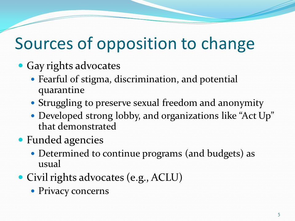 Sources of opposition to change Gay rights advocates Fearful of stigma, discrimination, and potential quarantine Struggling to preserve sexual freedom and anonymity Developed strong lobby, and organizations like Act Up that demonstrated Funded agencies Determined to continue programs (and budgets) as usual Civil rights advocates (e.g., ACLU) Privacy concerns 5