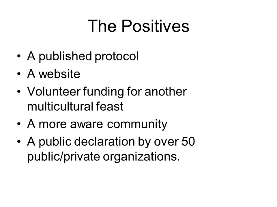 The Positives A published protocol A website Volunteer funding for another multicultural feast A more aware community A public declaration by over 50 public/private organizations.