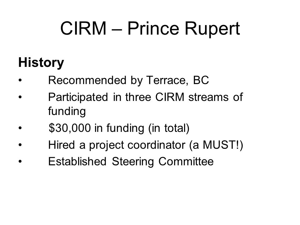 CIRM – Prince Rupert History Recommended by Terrace, BC Participated in three CIRM streams of funding $30,000 in funding (in total) Hired a project coordinator (a MUST!) Established Steering Committee