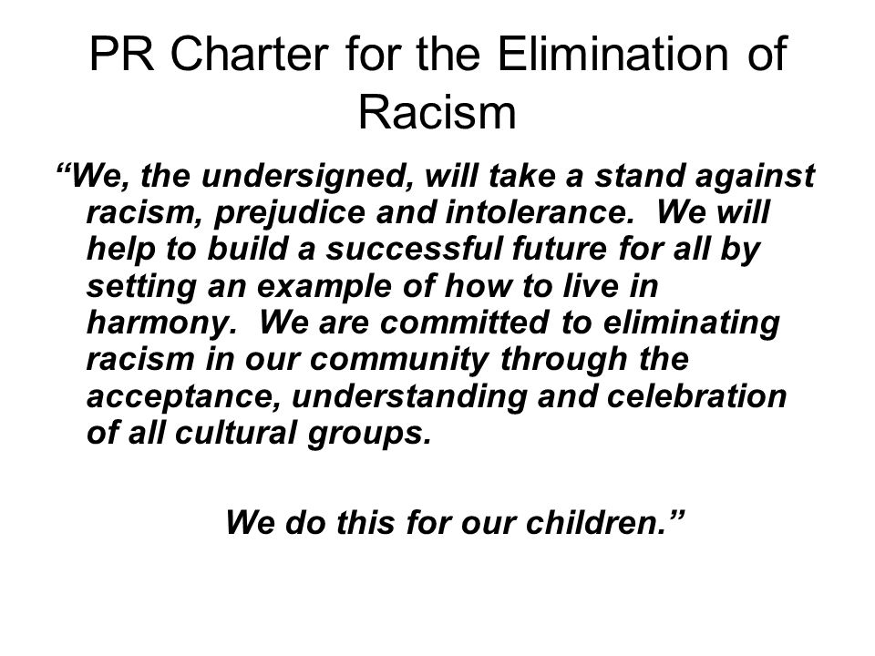 PR Charter for the Elimination of Racism We, the undersigned, will take a stand against racism, prejudice and intolerance.