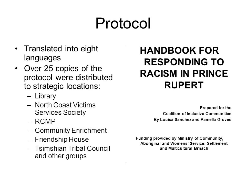 Protocol Translated into eight languages Over 25 copies of the protocol were distributed to strategic locations: –Library –North Coast Victims Services Society –RCMP –Community Enrichment –Friendship House -Tsimshian Tribal Council and other groups.