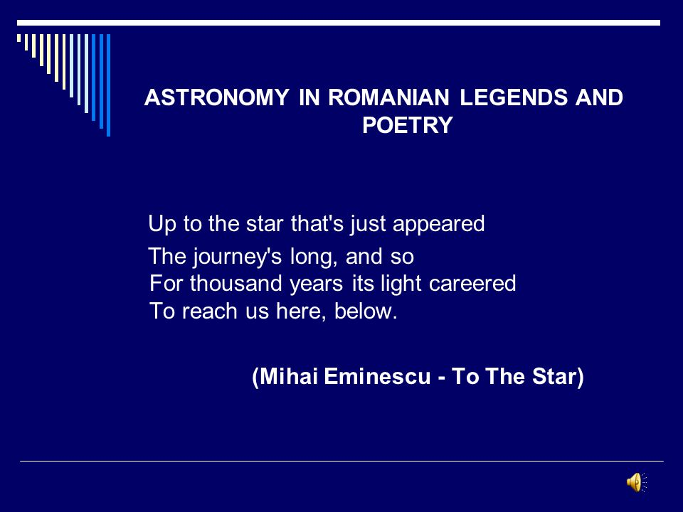 ASTRONOMY IN ROMANIAN LEGENDS AND POETRY Up to the star that s just appeared The journey s long, and so For thousand years its light careered To reach us here, below.