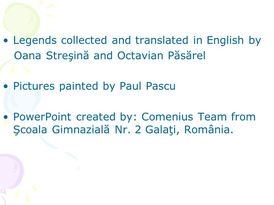 Legends collected and translated in English by Oana Streşină and Octavian Păsărel Pictures painted by Paul Pascu PowerPoint created by: Comenius Team from Şcoala Gimnazială Nr.