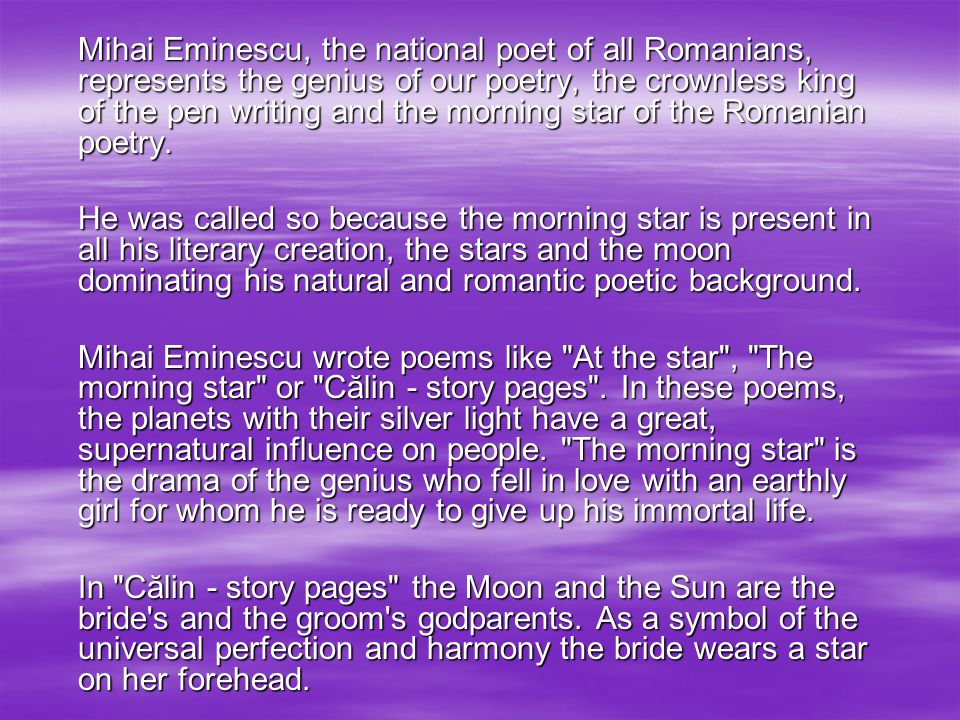 Mihai Eminescu, the national poet of all Romanians, represents the genius of our poetry, the crownless king of the pen writing and the morning star of the Romanian poetry.