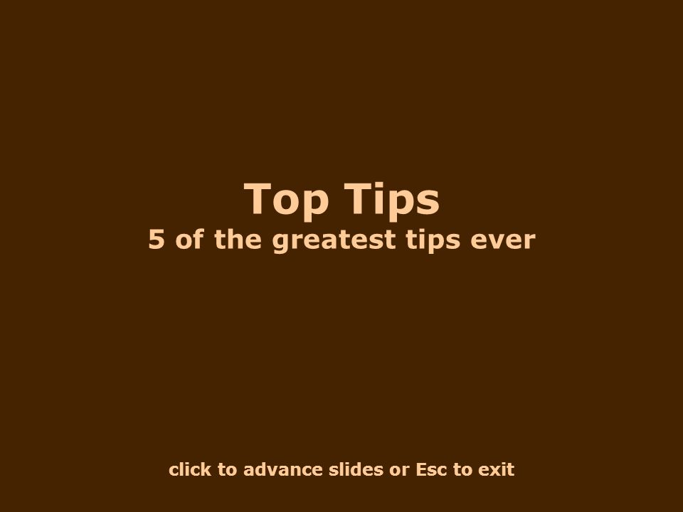 click to advance slides or Esc to exit Top Tips 5 of the greatest tips ever
