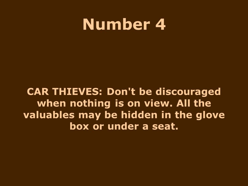 CAR THIEVES: Don't be discouraged when nothing is on view. All the valuables may be hidden in the glove box or under a seat. Number 4