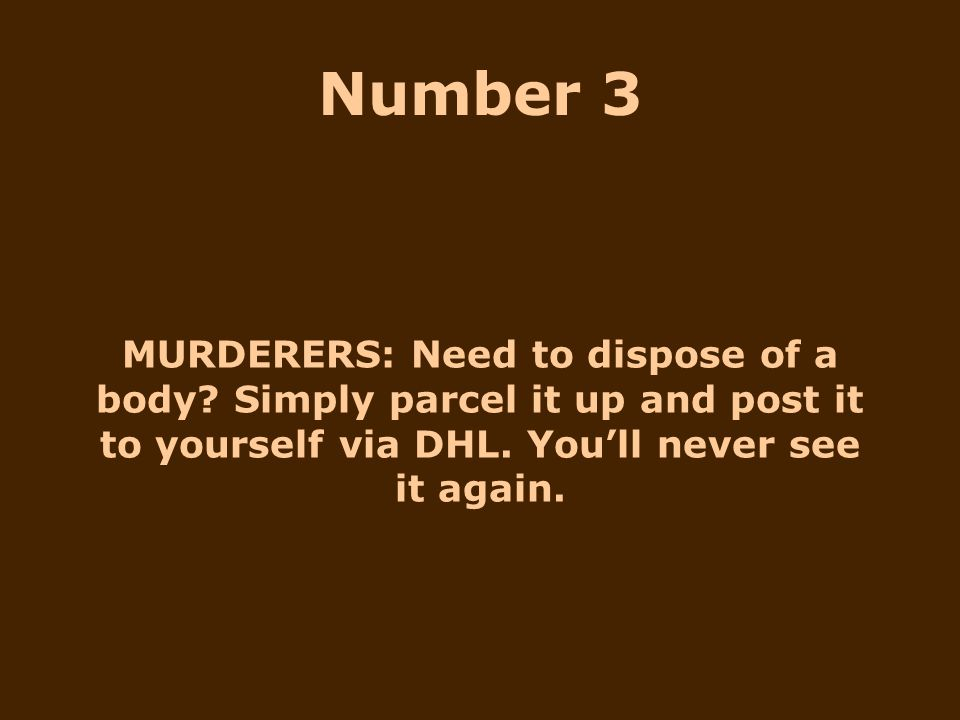 MURDERERS: Need to dispose of a body? Simply parcel it up and post it to yourself via DHL. You'll never see it again. Number 3