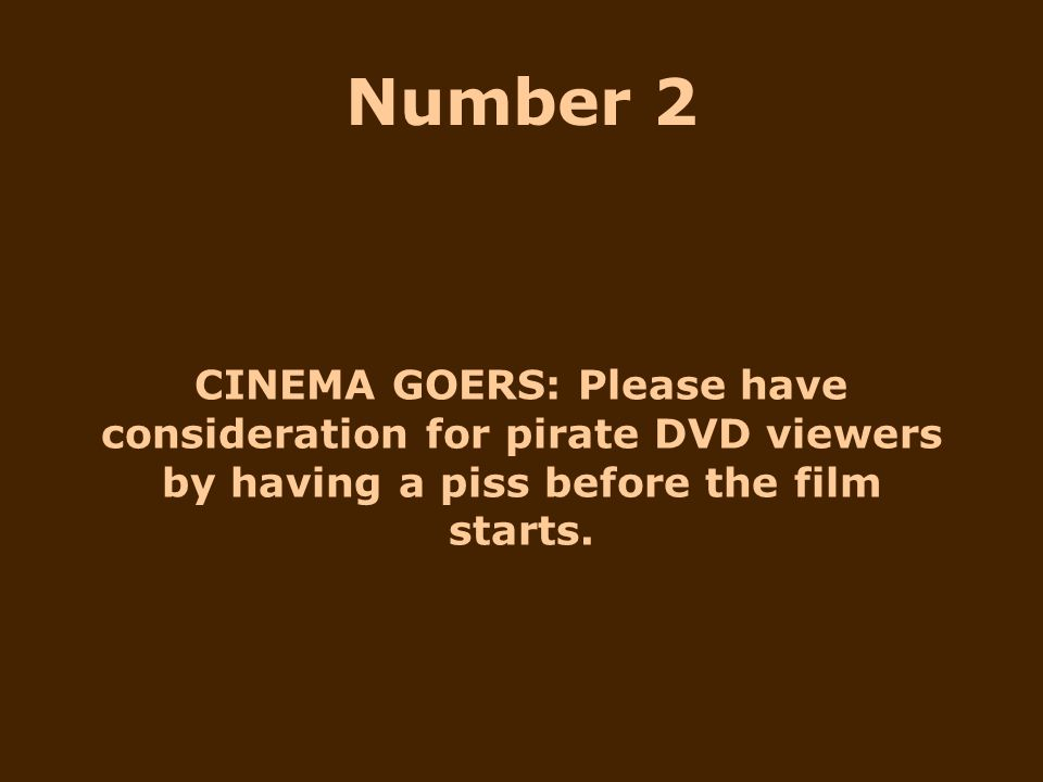 CINEMA GOERS: Please have consideration for pirate DVD viewers by having a piss before the film starts. Number 2