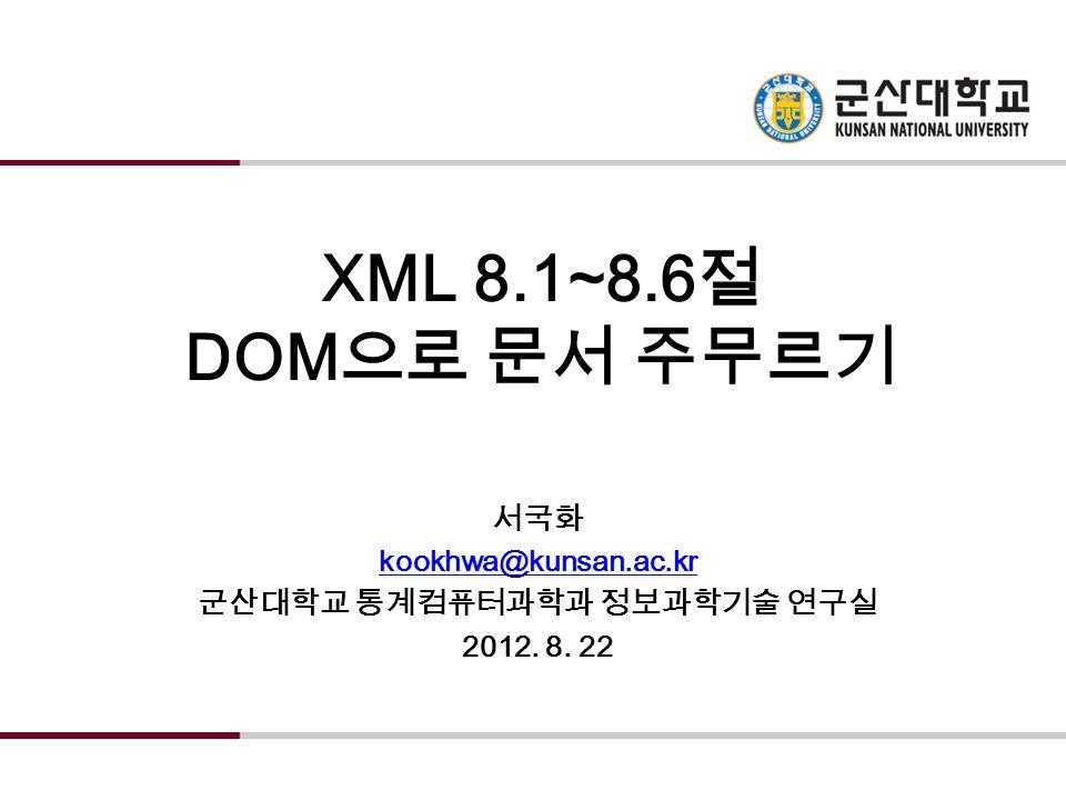 XML 8.1~8.6 절 DOM 으로 문서 주무르기 서국화 kookhwa@kunsan.ac.kr 군산대학교 통계컴퓨터과학과 정보과학기술 연구실 2012. 8. 22