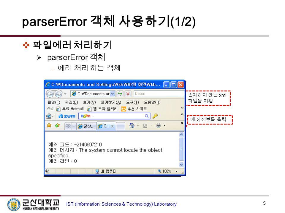 존재하지 않는 xml 파일을 지정 에러 정보를 출력 파일에러.html parserError 객체 사용하기 (1/2)  파일에러 처리하기  parserError 객체 – 에러 처리 하는 객체 5 IST (Information Sciences & Technology) Laboratory