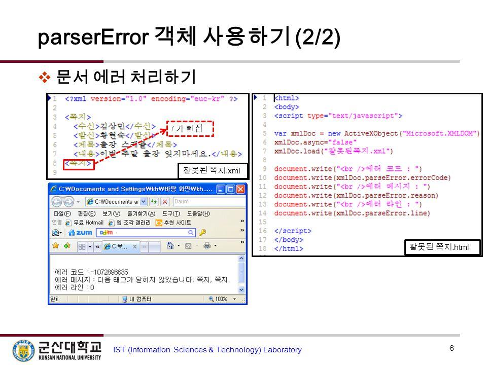 parserError 객체 사용하기 (2/2)  문서 에러 처리하기 6 IST (Information Sciences & Technology) Laboratory 잘못된 쪽지.xml 잘못된 쪽지.html / 가 빠짐