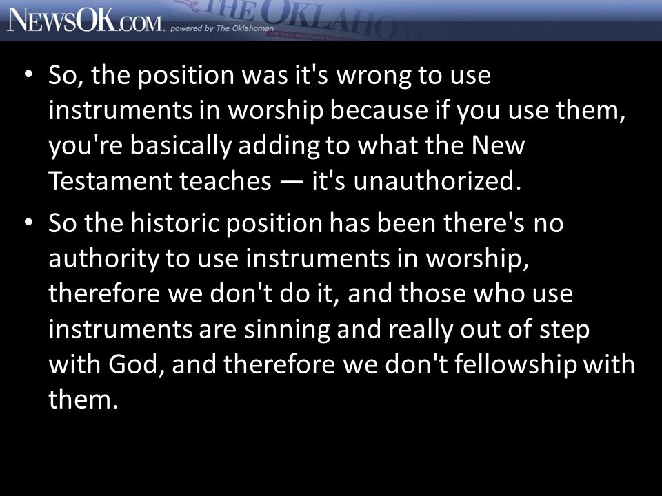 So, the position was it s wrong to use instruments in worship because if you use them, you re basically adding to what the New Testament teaches — it s unauthorized.