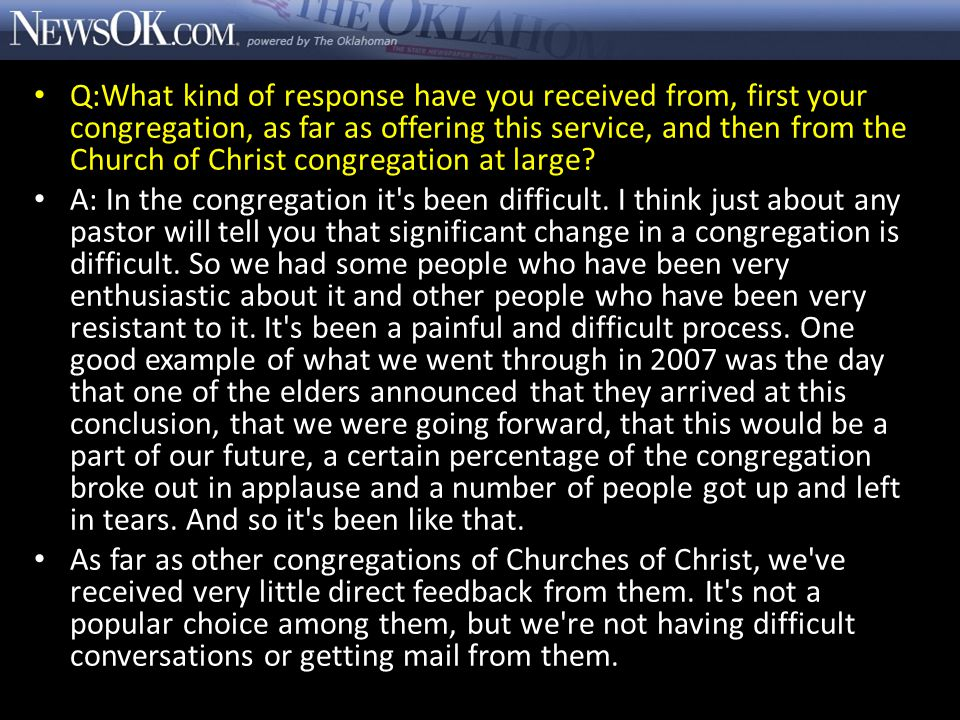Q:What kind of response have you received from, first your congregation, as far as offering this service, and then from the Church of Christ congregation at large.