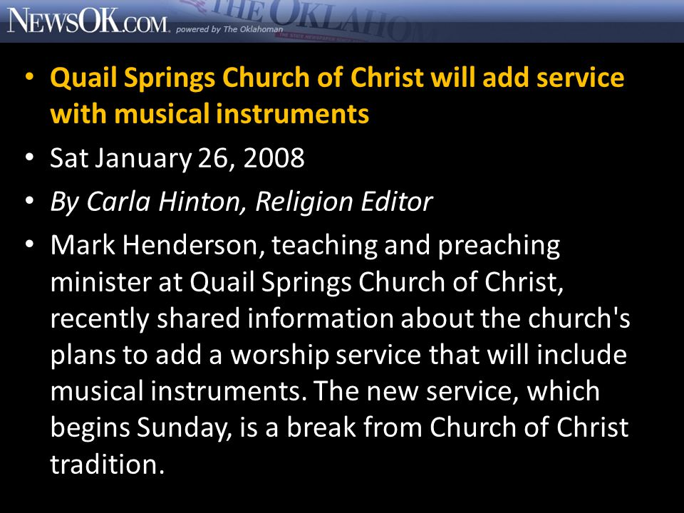 Quail Springs Church of Christ will add service with musical instruments Sat January 26, 2008 By Carla Hinton, Religion Editor Mark Henderson, teaching and preaching minister at Quail Springs Church of Christ, recently shared information about the church s plans to add a worship service that will include musical instruments.