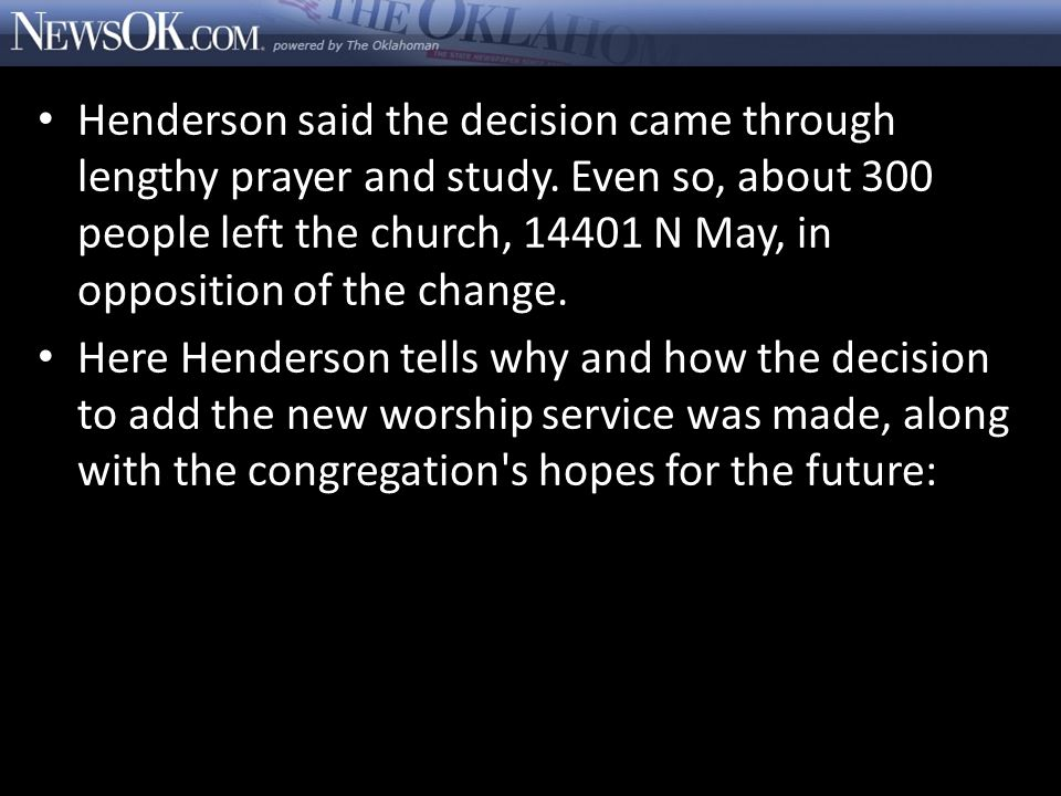 Henderson said the decision came through lengthy prayer and study. Even so, about 300 people left the church, 14401 N May, in opposition of the change