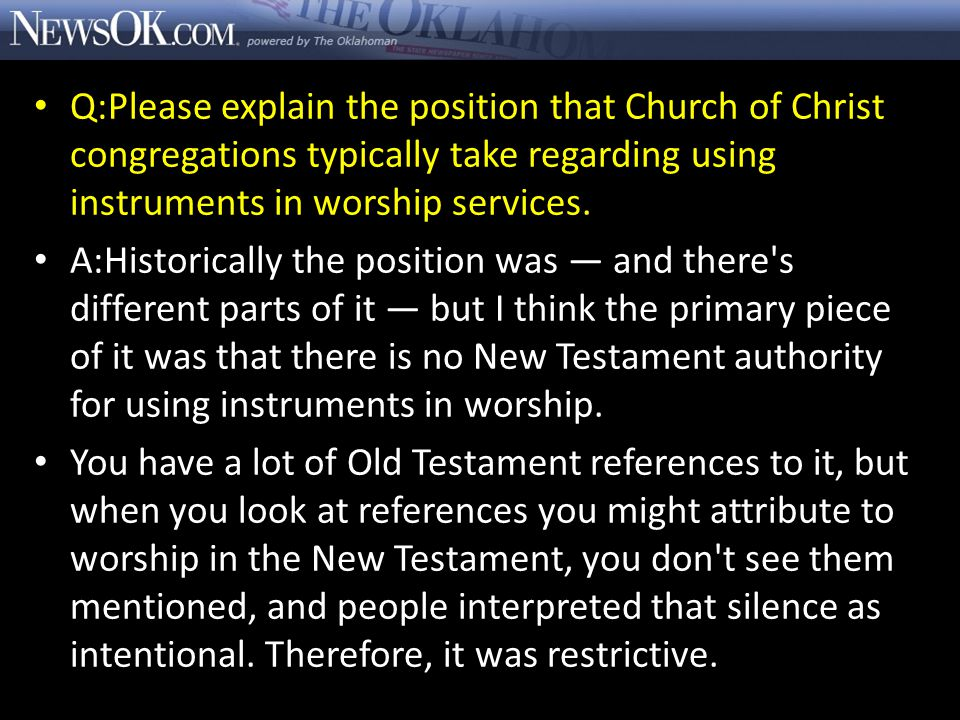 Q:Please explain the position that Church of Christ congregations typically take regarding using instruments in worship services. A:Historically the p
