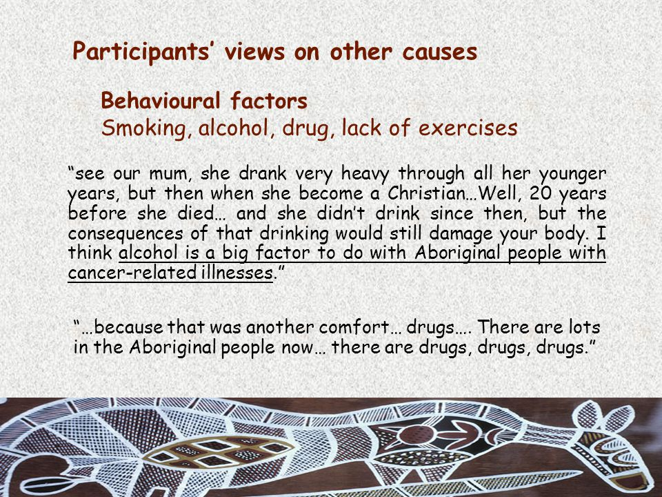 Participants' views on other causes Behavioural factors Smoking, alcohol, drug, lack of exercises see our mum, she drank very heavy through all her younger years, but then when she become a Christian…Well, 20 years before she died… and she didn't drink since then, but the consequences of that drinking would still damage your body.