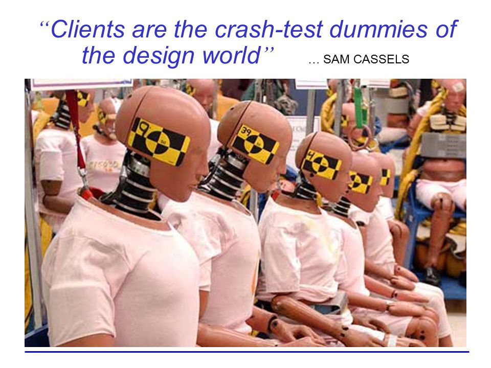 Clients are the crash-test dummies of the design world … SAM CASSELS