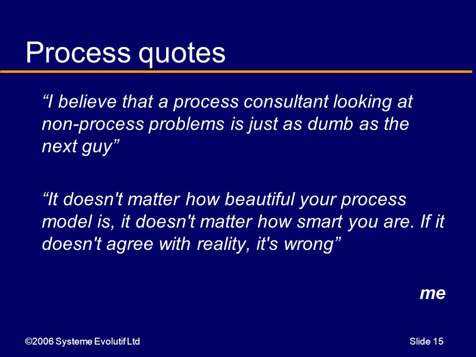 ©2006 Systeme Evolutif LtdSlide 15 Process quotes I believe that a process consultant looking at non-process problems is just as dumb as the next guy It doesn t matter how beautiful your process model is, it doesn t matter how smart you are.