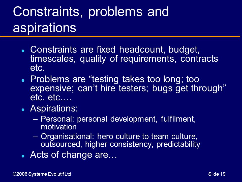 ©2006 Systeme Evolutif LtdSlide 19 Constraints, problems and aspirations Constraints are fixed headcount, budget, timescales, quality of requirements, contracts etc.
