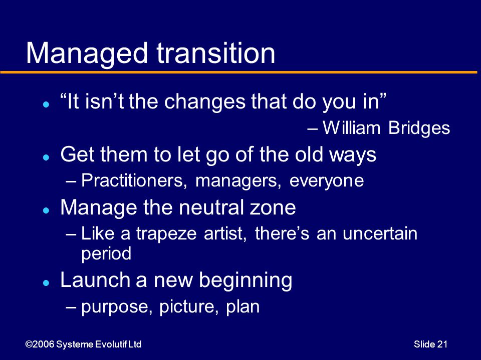 ©2006 Systeme Evolutif LtdSlide 21 Managed transition It isn't the changes that do you in –William Bridges Get them to let go of the old ways –Practitioners, managers, everyone Manage the neutral zone –Like a trapeze artist, there's an uncertain period Launch a new beginning –purpose, picture, plan
