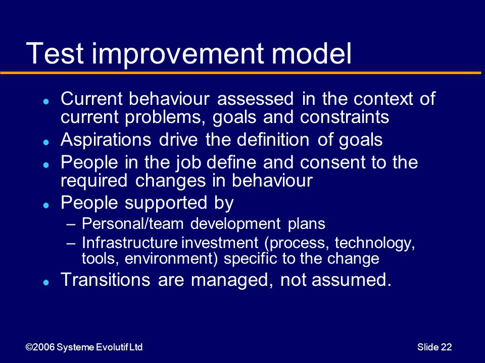 ©2006 Systeme Evolutif LtdSlide 22 Test improvement model Current behaviour assessed in the context of current problems, goals and constraints Aspirations drive the definition of goals People in the job define and consent to the required changes in behaviour People supported by –Personal/team development plans –Infrastructure investment (process, technology, tools, environment) specific to the change Transitions are managed, not assumed.