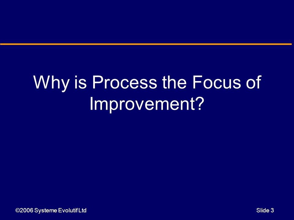 ©2006 Systeme Evolutif LtdSlide 3 Why is Process the Focus of Improvement