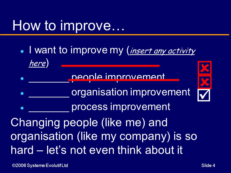 ©2006 Systeme Evolutif LtdSlide 4 How to improve… I want to improve my ( insert any activity here ) _______ people improvement _______ organisation improvement _______ process improvement    Changing people (like me) and organisation (like my company) is so hard – let's not even think about it