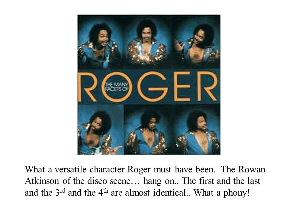 What a versatile character Roger must have been. The Rowan Atkinson of the disco scene… hang on..