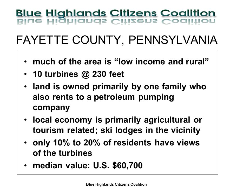 Blue Highlands Citizens Coalition www.bhcc.ca Local Control/Responsible and Informed Decision-Making FAYETTE COUNTY, PENNSYLVANIA much of the area is low income and rural 10 turbines @ 230 feet land is owned primarily by one family who also rents to a petroleum pumping company local economy is primarily agricultural or tourism related; ski lodges in the vicinity only 10% to 20% of residents have views of the turbines median value: U.S.