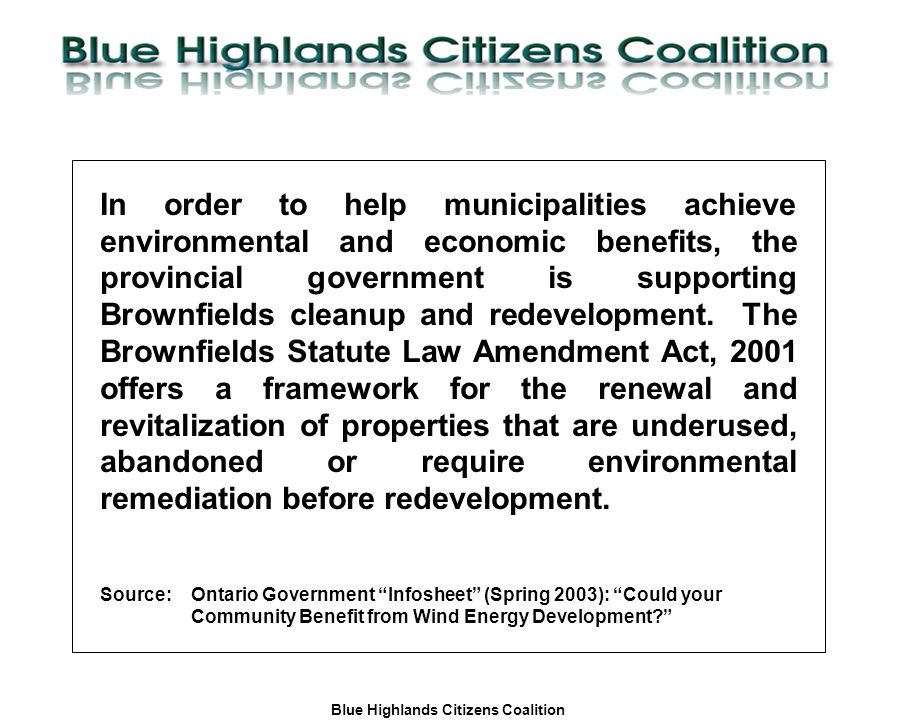 Blue Highlands Citizens Coalition www.bhcc.ca Local Control/Responsible and Informed Decision-Making In order to help municipalities achieve environmental and economic benefits, the provincial government is supporting Brownfields cleanup and redevelopment.