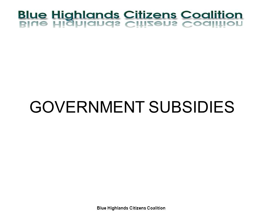 Blue Highlands Citizens Coalition www.bhcc.ca Local Control/Responsible and Informed Decision-Making GOVERNMENT SUBSIDIES