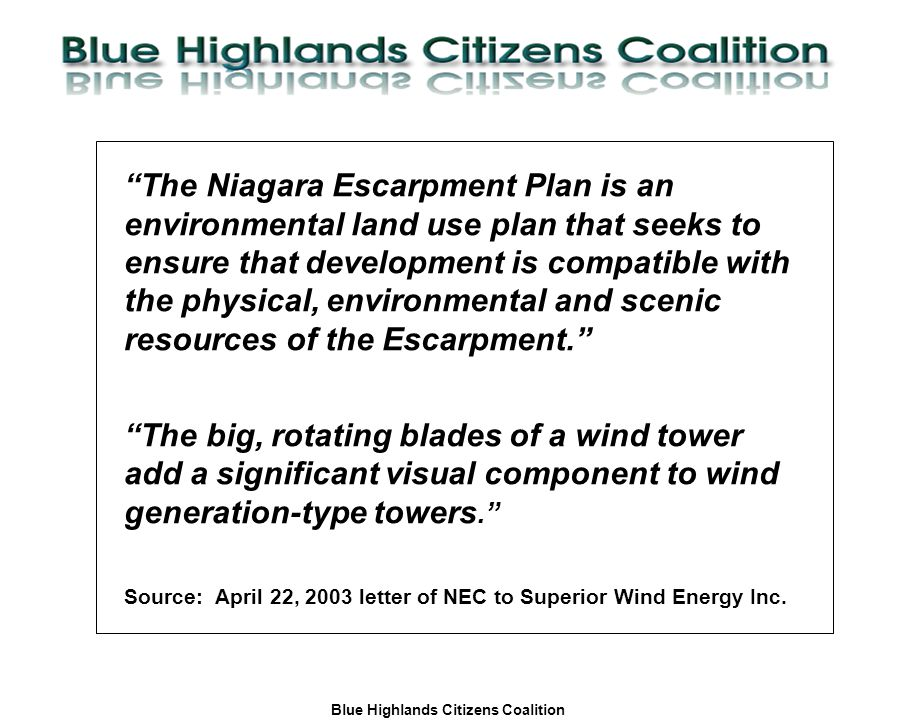 Blue Highlands Citizens Coalition www.bhcc.ca Local Control/Responsible and Informed Decision-Making The Niagara Escarpment Plan is an environmental land use plan that seeks to ensure that development is compatible with the physical, environmental and scenic resources of the Escarpment. The big, rotating blades of a wind tower add a significant visual component to wind generation-type towers. Source:April 22, 2003 letter of NEC to Superior Wind Energy Inc.