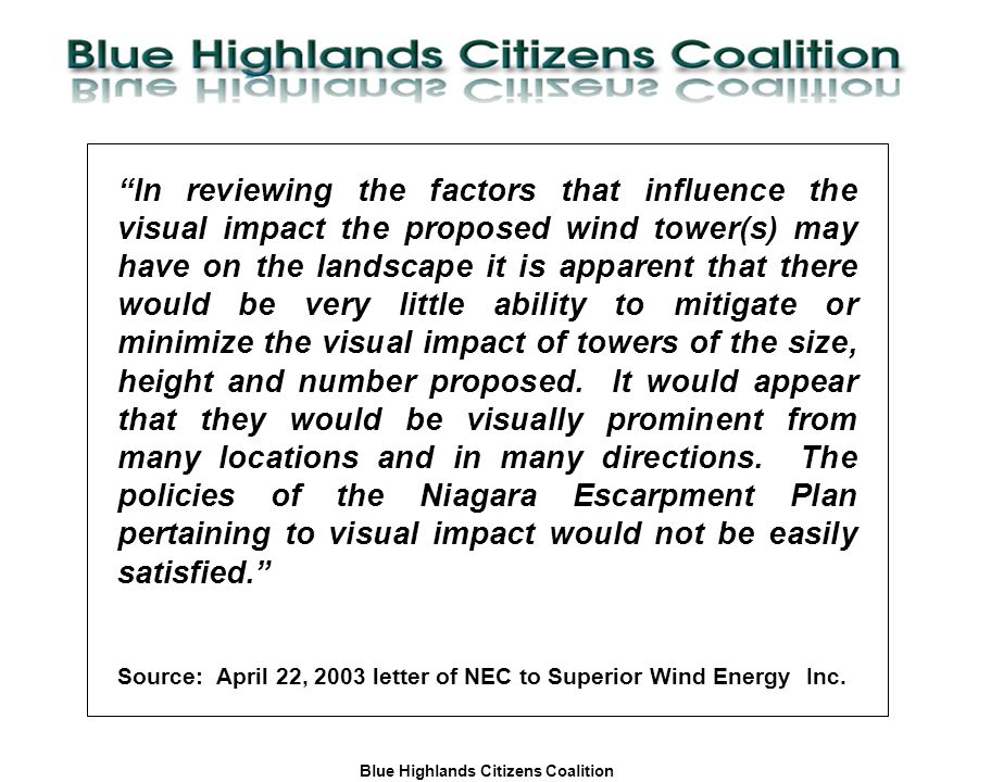 Blue Highlands Citizens Coalition www.bhcc.ca Local Control/Responsible and Informed Decision-Making In reviewing the factors that influence the visual impact the proposed wind tower(s) may have on the landscape it is apparent that there would be very little ability to mitigate or minimize the visual impact of towers of the size, height and number proposed.